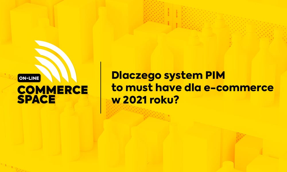 Commerce Space Online: Dlaczego system PIM to must have dla e-commerce w 2021 roku?